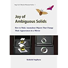 Joy of Ambiguous Solids: How to Make Anomalous Objects That Change Their Appearances in a Mirror (Sugi Lab. Illusion Museum Series Book 1) (English Edition)