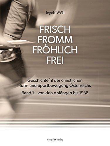 FRISCH FROMM FRÖHLICH FREI: Geschichte(n) der christlichen Turn- und Sportbewegung Österreichs  Band 1 - von den Anfängen bis 1938