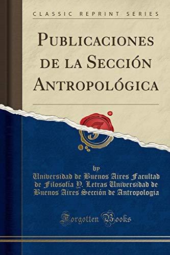 Publicaciones de la Sección Antropológica (Classic Reprint) por Universidad de Buenos Aire Antropologia