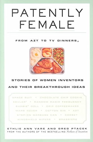 [Patently Female: From AZT to TV Dinners, Stories of Women Inventors and Their Breakthrough Ideas] (By: Ethlie Ann Vare) [published: December, 2001]