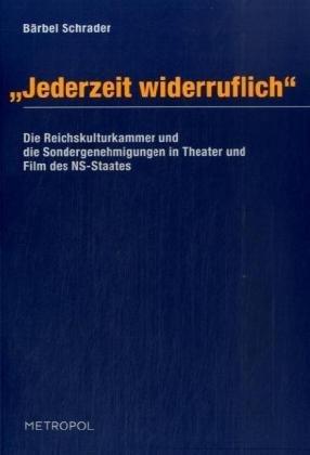 Jederzeit widerruflich: Die Reichskulturkammer und die Sondergenehmigungen in Theater und Film des NS-Staates 1933-1945 by Bärbel Schrader (2008-03-19)