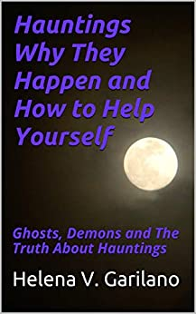 Hauntings Why They Happen and How to Help Yourself: Ghosts, Demons and The Truth About Hauntings by [Garilano, Helena V.]