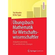 Übungsbuch Mathematik für Wirtschaftswissenschaftler: Aufgabensammlung mit ausführlichen Lösungen (Springer-Lehrbuch)