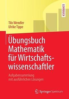 Übungsbuch Mathematik für Wirtschaftswissenschaftler: Aufgabensammlung mit ausführlichen Lösungen (Springer-Lehrbuch) von [Wendler, Tilo, Tippe, Ulrike]
