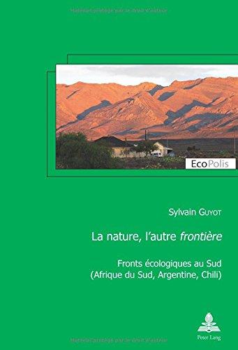 La Nature, L'Autre Frontiere: Fronts Ecologiques Au Sud (Afrique Du Sud, Argentine, Chili) (Ecopolis) par Sylvain Guyot