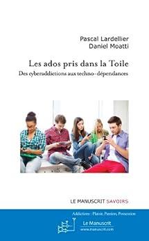 Les ados pris dans la Toile: Des cyberaddictions aux techno-dépendances par [Lardellier, Pascal, Moatti, Daniel]