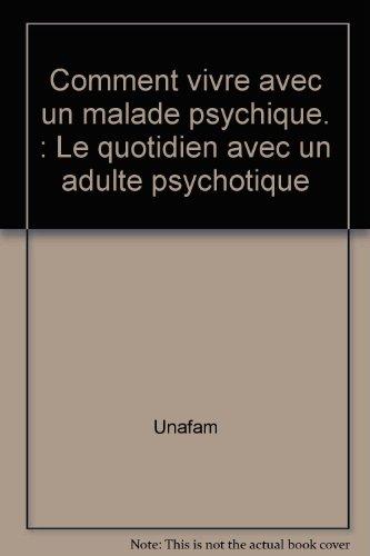 Comment vivre avec un malade psychique. : Le quotidien avec un adulte psychotique