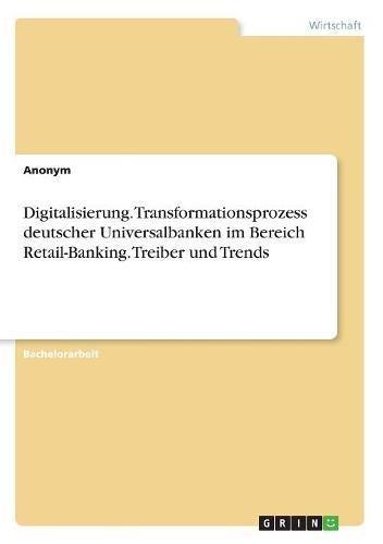 Digitalisierung. Transformationsprozess deutscher Universalbanken im Bereich Retail-Banking. Treiber und Trends