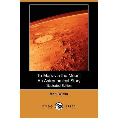 BY Wicks, Mark ( Author ) [ TO MARS VIA THE MOON: AN ASTRONOMICAL STORY (ILLUSTRATED EDITION) (DODO PRESS) ] Jul-2009 [ Paperback ]
