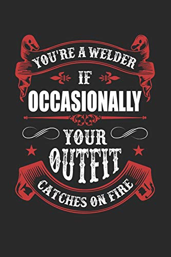 You  re A Welder If Occasionally Your Outfit Catches On Fire  Notebook a77e4e2f196