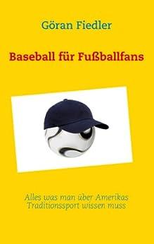Baseball für Fußballfans: Alles was man über Amerikas Traditionssport wissen muss von [Fiedler, Göran]