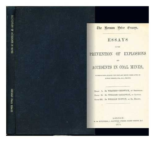 The Hermon prize essays. Essays on the prevention of explosions and accidents in coal mines : to which were awarded the first and second prizes given by Edward Hermon, ... Essay I. By Wilfred Creswick, ... Essay II. By William Galloway, ... Essay III. By William Hopton