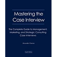 Mastering the Case Interview: The Complete Guide to Management, Marketing, and Strategic Consulting Case Interviews
