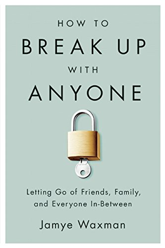 How to Break Up With Anyone: Letting Go of Friends, Family, and Everyone In-Between por Jamye Waxman