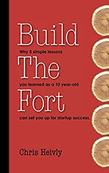 Build The Fort: Why 5 Simple Lessons You Learned as a 10 year-old Can Set You Up for Startup Success by [Heivly, Chris]