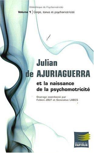Julian de Ajuriaguerra et la naissance de la psychomotricité : Volume 1, Corps, tonus et psychomotricité par Fabien Joly