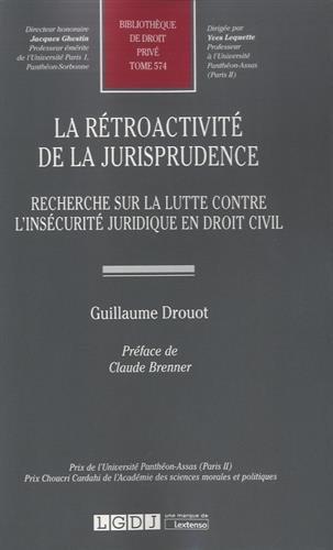 La rétroactivité de la jurisprudence : Recherche sur la lutte contre l'insécurité juridique en droit civil. Tome 574 par Guillaume Drouot