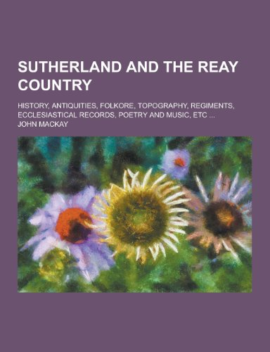 Sutherland and the Reay Country; History, Antiquities, Folkore, Topography, Regiments, Ecclesiastical Records, Poetry and Music, Etc ...