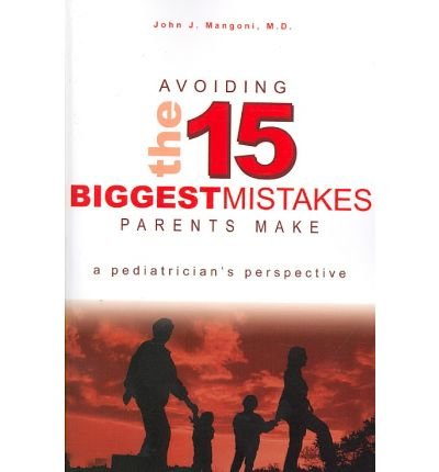 [(Avoiding the 15 Biggest Mistakes Parents Make: A Pediatrician's Perspective)] [Author: John J Mangoni M D] published on (August, 2007)