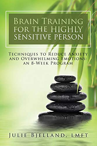 Brain Training For The Highly Sensitive Person: Techniques To Reduce Anxiety and Overwhelming Emotions: An 8-Week Program por Julie Bjelland LMFT