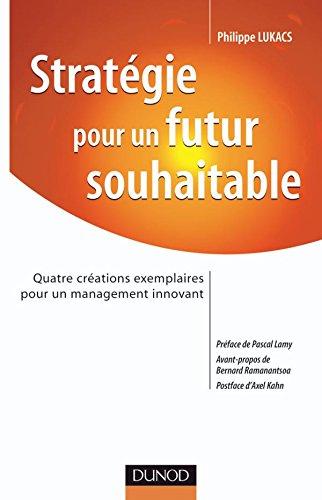 Strategie pour un Futur Souhaitable - Quatre créations exemplaires pour un management innovant