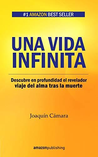 Una vida infinita: Descubre en profundidad el revelador viaje del alma tras la muerte por Joaquín Cámara
