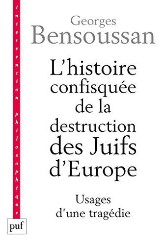 L'histoire confisquée de la destruction des Juifs d'Europe: Usages d'une tragédie (Intervention philosophique) par Georges Bensoussan
