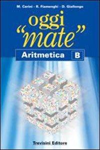 Oggi «mate». Aritmetica B. Con espansione online. Per la Scuola media