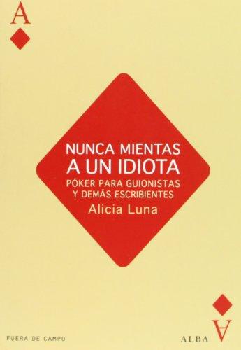 Nunca mientas a un idiota: Póker para guionistas y demás escribientes (Fuera de campo) por Alicia Luna