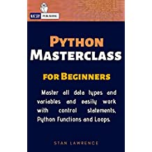 Python - Masterclass - For Beginners: Learn everthing about Python you need to know. Master all data types and variables and easily work with control statements, ... Functions and Loops. (English Edition)