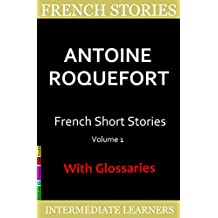 French Short Stories by Antoine Roquefort: 7 Surprising and Funny Short Stories in Basic French, with French-English Glossaries (French Edition)