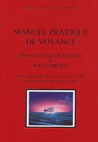 Manuel pratique de voyance : Par la boule de cristal & tous supports, Développement des facultés occultes, méthodes et rites évocatoires