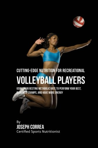 Cutting-Edge Nutrition for Recreational Volleyball Players: Using Your Resting Metabolic Rate to Perform Your Best, Eliminate Cramps, and Have More Energy por Joseph Correa (Certified Sports Nutritionist)