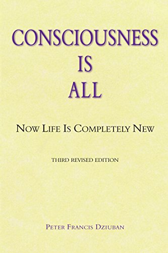 Consciousness Is All: Now Life Is Completely New (English Edition) por Peter Francis Dziuban
