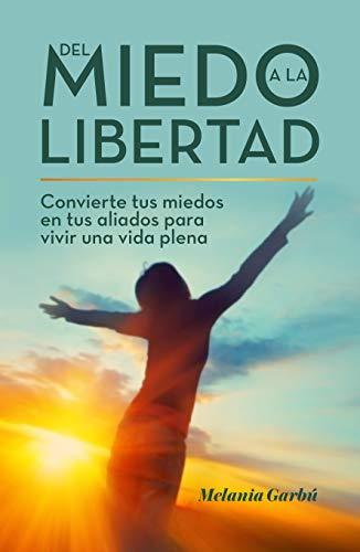 Del miedo a la libertad: Convierte tus miedos en tus aliados para vivir una vida plena