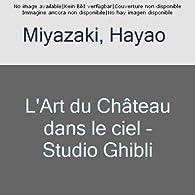 L'Art du Château dans le ciel - Studio Ghibli par Hayao Miyazaki