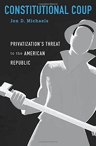 Constitutional Coup: Privatization's Threat to the American Republic