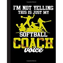 Im Not Yelling This Is Just My Softball Coach Voice Notebook: Journal, Coach Appreciation gift, thank you retirement gift ideas for all sport Coaches: ... funny gift for man & woman (Cool Gag Gift)