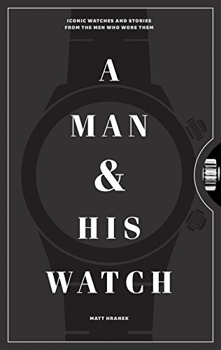 A Man and His Watch: Iconic Watches and Stories from the Men Who Wore Them (English Edition)