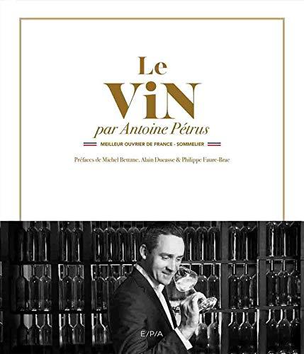 Le vin par Antoine Pétrus: Meilleur Ouvrier de France - Sommelier par Antoine Petrus
