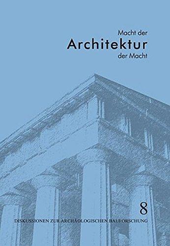 Macht der Architektur - Architektur der Macht: Diskussionen zur Archäologischen Bauforschung