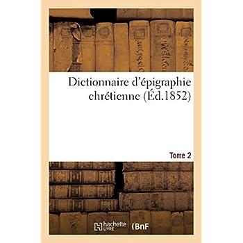 Dictionnaire d'épigraphie chrétienne T.2: Inscriptions des différents pays de la chrétienté, depuis les premiers temps de notre ère