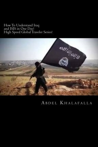 how-to-understand-iraq-and-isis-in-one-day-high-speed-global-traveler-series-volume-1-by-abdel-khala