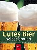 Gutes Bier selbst brauen: Praktische Anleitungen und Rezepte für die besten Sorten