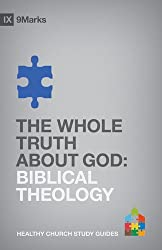 The Whole Truth About God: Biblical Theology (9Marks: Healthy Church Study Guides)