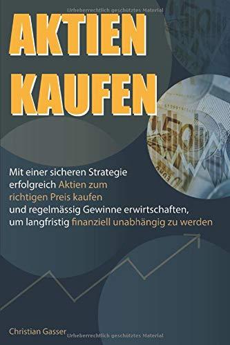 AKTIEN KAUFEN: Mit einer sicheren Strategie erfolgreich Aktien zum richtigen Preis kaufen und regelmässig Gewinne erwirtschaften, um langfristig finanziell unabhängig zu werden.