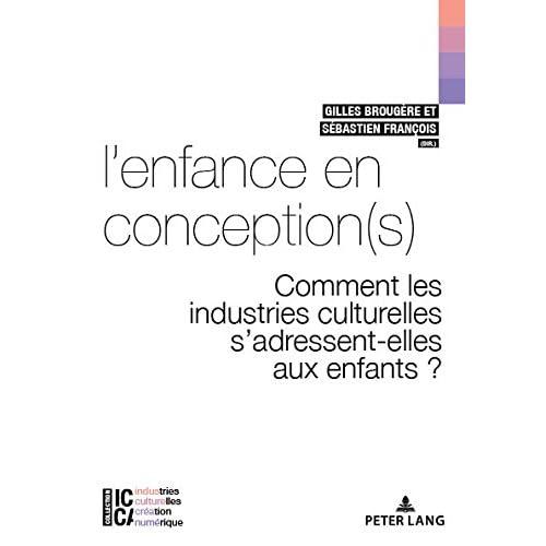 Lenfance en conception(s): Comment les industries culturelles sadressent-elles aux enfants ? (ICCA – Industries culturelles, création, numérique t. 4)