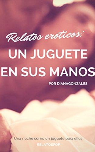 Un juguete en sus manos: Una noche como el juguete de ellos (Relatos eroticos nº 1) (Spanish Edition)