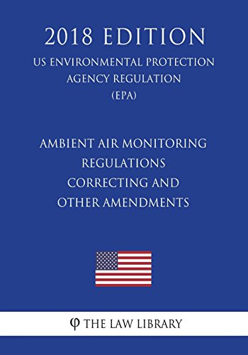 Ambient Air Monitoring Regulations - Correcting and Other Amendments (US Environmental Protection Agency Regulation) (EPA) (2018 Edition) -