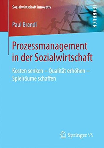 Prozessmanagement: Kosten senken - Qualität erhöhen - Spielräume schaffen in Sozial- und Gesundheitsdiensten (Sozialwirtschaft innovativ)